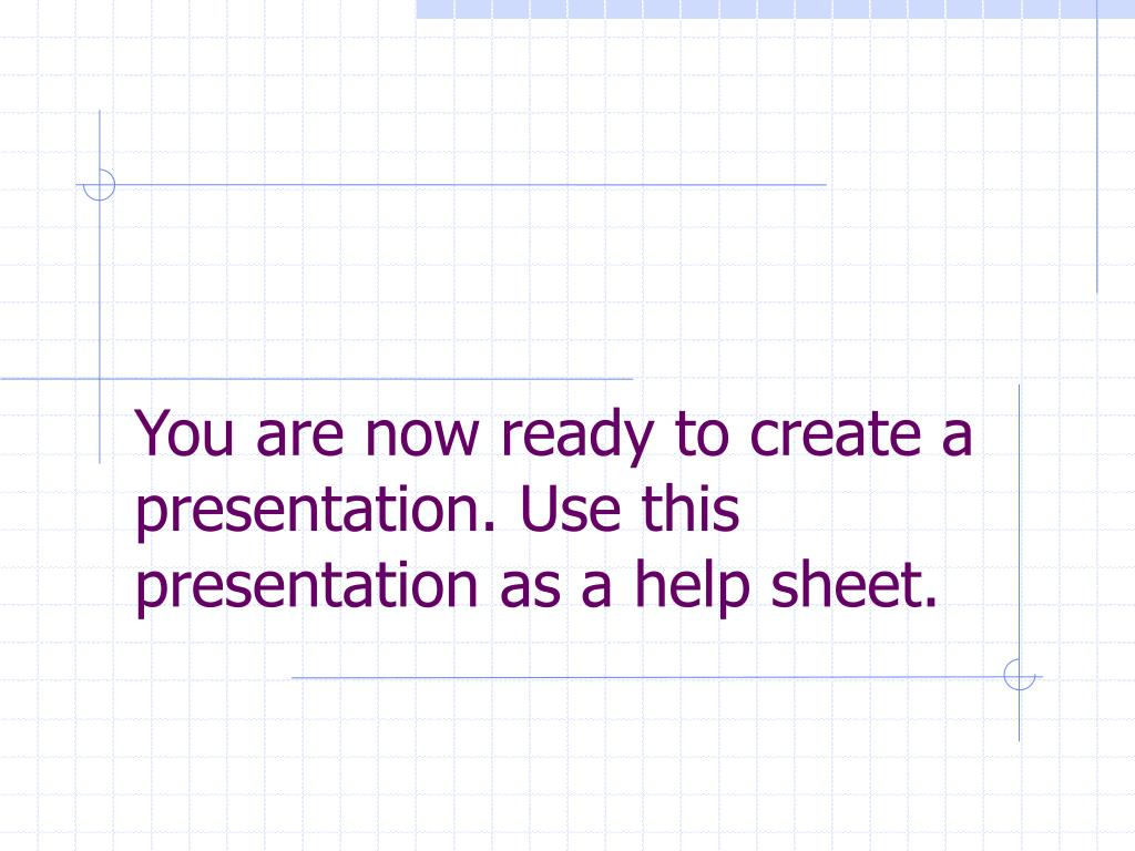 You are now ready to create a presentation. Use this presentation as a help sheet.