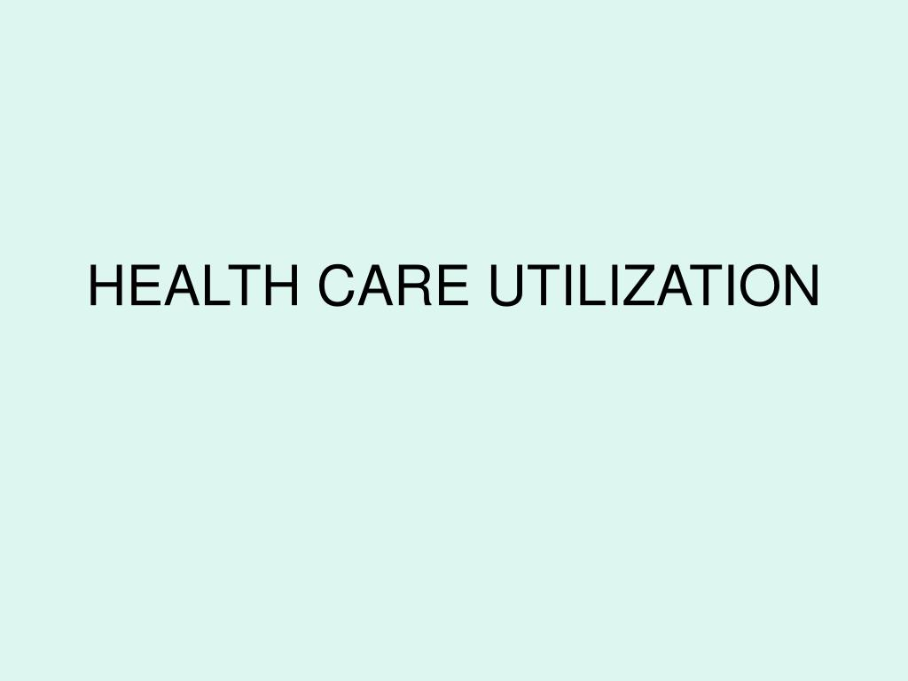 HEALTH CARE UTILIZATION