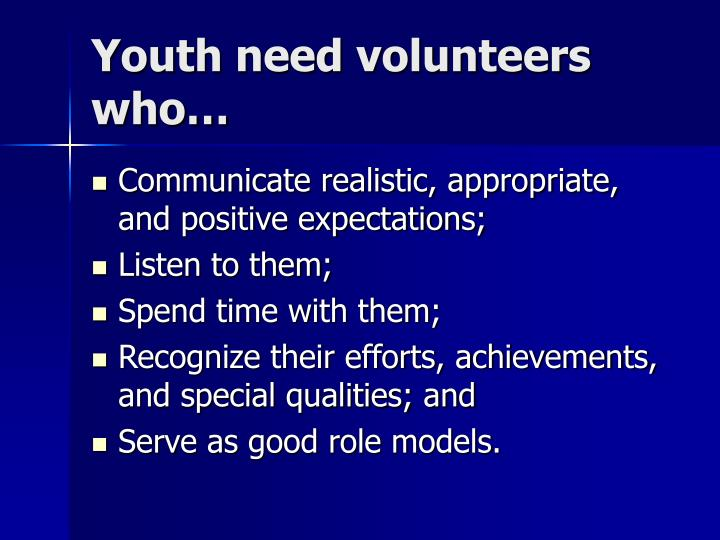 Youth need volunteers who…
