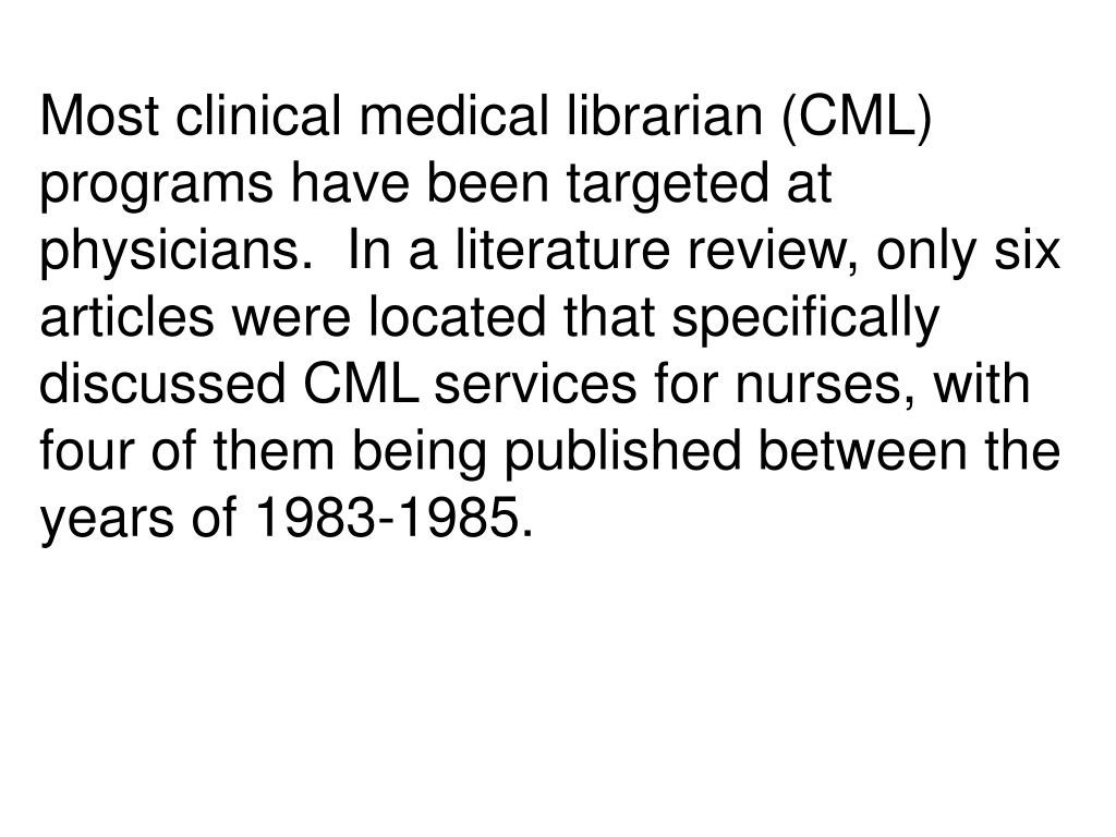 Most clinical medical librarian (CML) programs have been targeted at physicians.  In a literature review, only six articles were located that specifically discussed CML services for nurses, with four of them being published between the years of 1983-1985.