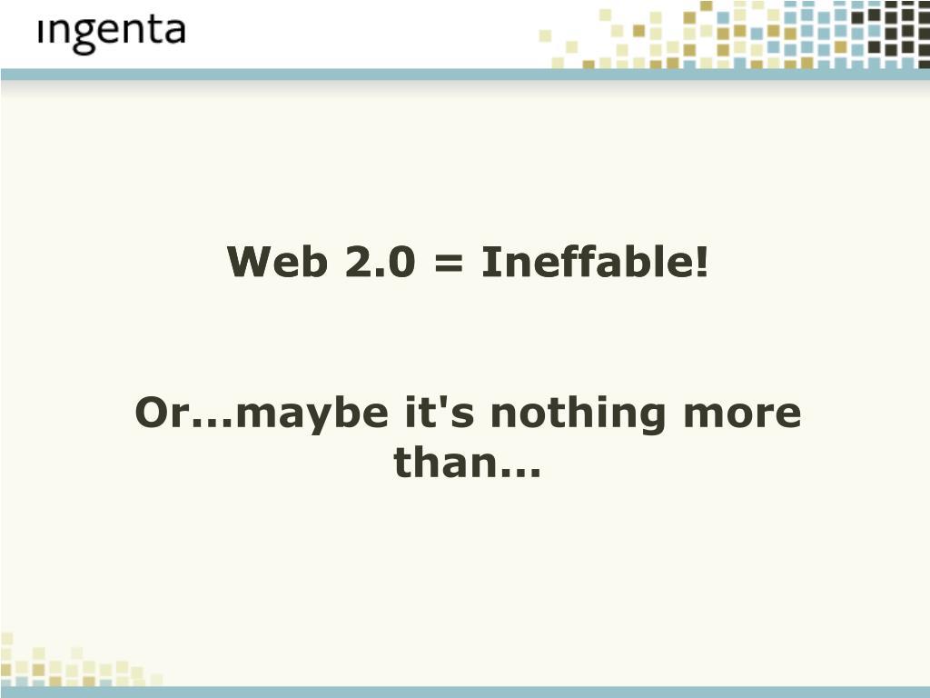 Web 2.0 = Ineffable!