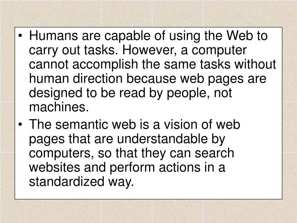 Humans are capable of using the Web to carry out tasks. However, a computer cannot accomplish the same tasks without human direction because web pages are designed to be read by people, not machines.