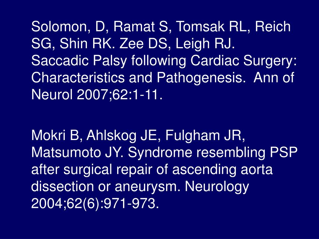 Solomon, D, Ramat S, Tomsak RL, Reich SG, Shin RK. Zee DS, Leigh RJ.  Saccadic Palsy following Cardiac Surgery:  Characteristics and Pathogenesis.  Ann of Neurol 2007;62:1-11.