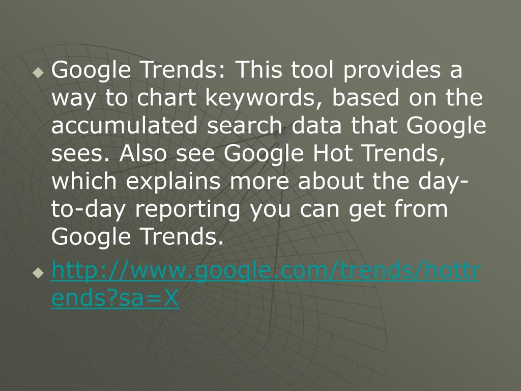 Google Trends: This tool provides a way to chart keywords, based on the accumulated search data that Google sees. Also see Google Hot Trends, which explains more about the day-to-day reporting you can get from Google Trends.