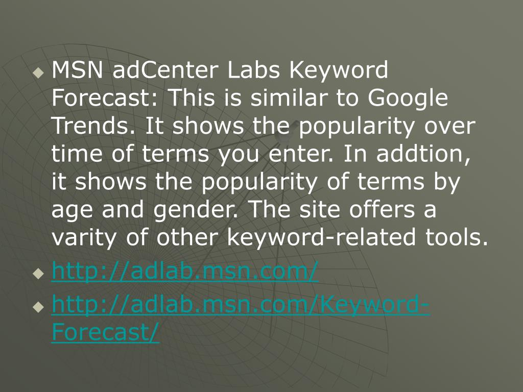 MSN adCenter Labs Keyword Forecast: This is similar to Google Trends. It shows the popularity over time of terms you enter. In addtion, it shows the popularity of terms by age and gender. The site offers a varity of other keyword-related tools.