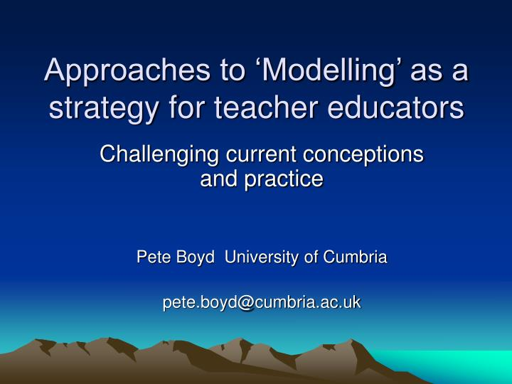 Approaches to modelling as a strategy for teacher educators l.jpg