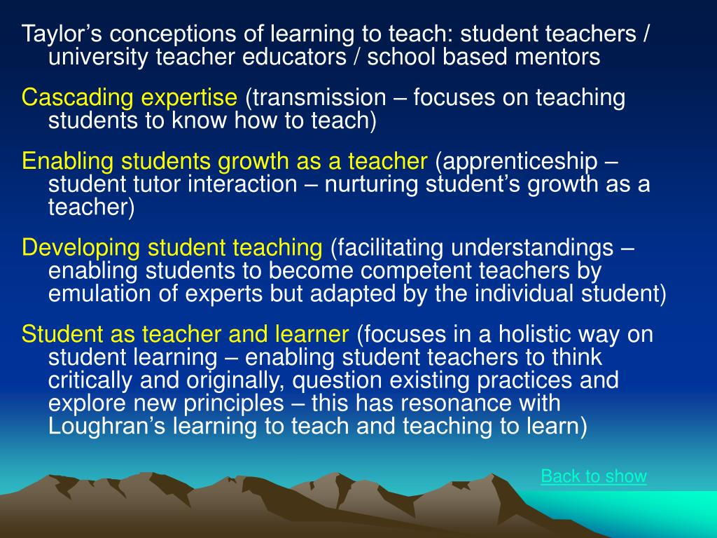 Taylor's conceptions of learning to teach: student teachers / university teacher educators / school based mentors