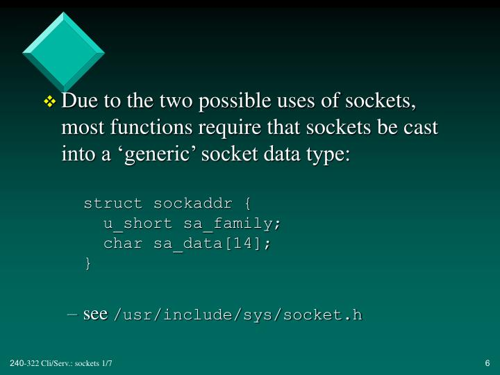 Due to the two possible uses of sockets, most functions require that sockets be cast into a 'generic' socket data type: