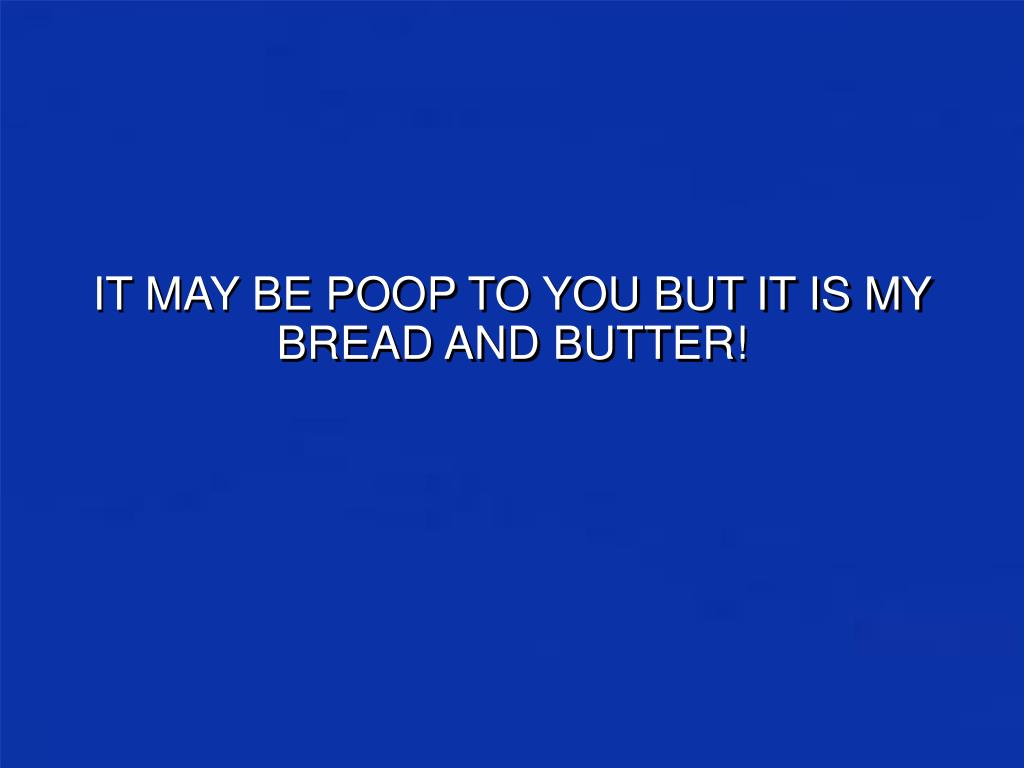 IT MAY BE POOP TO YOU BUT IT IS MY BREAD AND BUTTER!