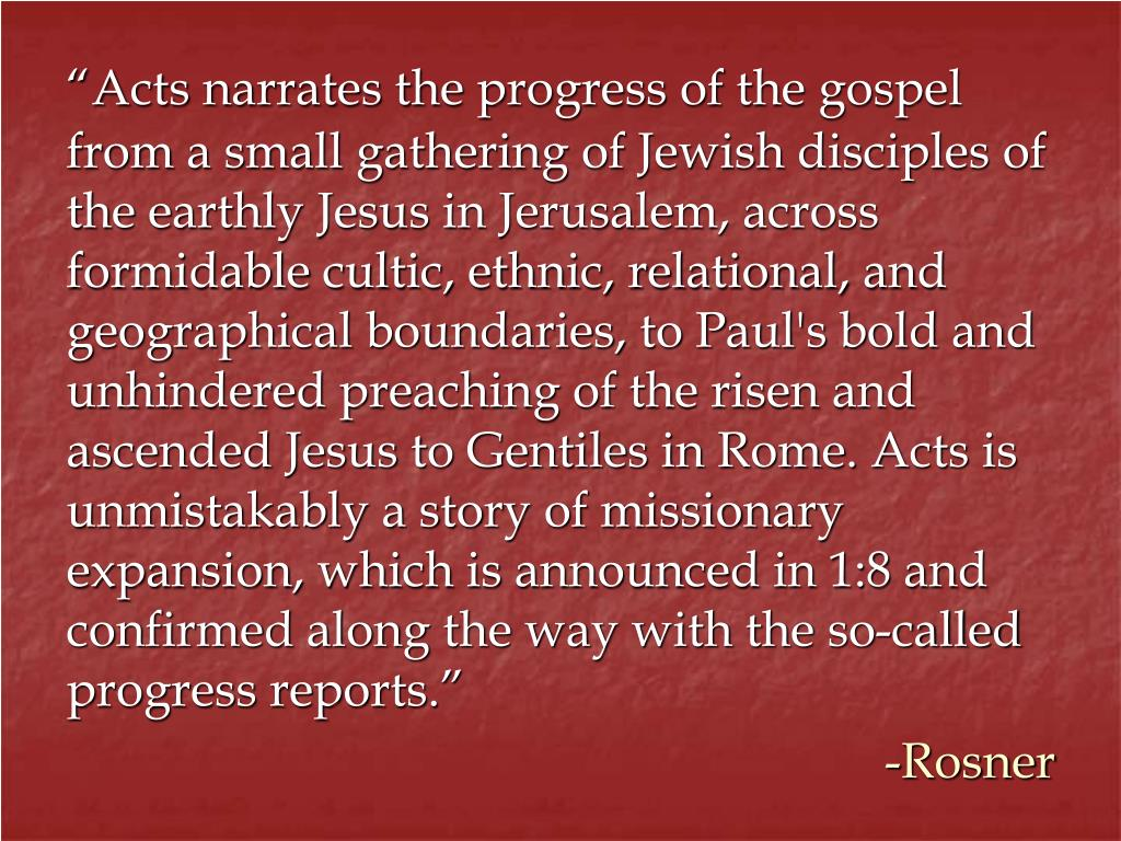 """Acts narrates the progress of the gospel from a small gathering of Jewish disciples of the earthly Jesus in Jerusalem, across formidable cultic, ethnic, relational, and geographical boundaries, to Paul's bold and unhindered preaching of the risen and ascended Jesus to Gentiles in Rome. Acts is unmistakably a story of missionary expansion, which is announced in 1:8 and confirmed along the way with the so-called progress reports."""