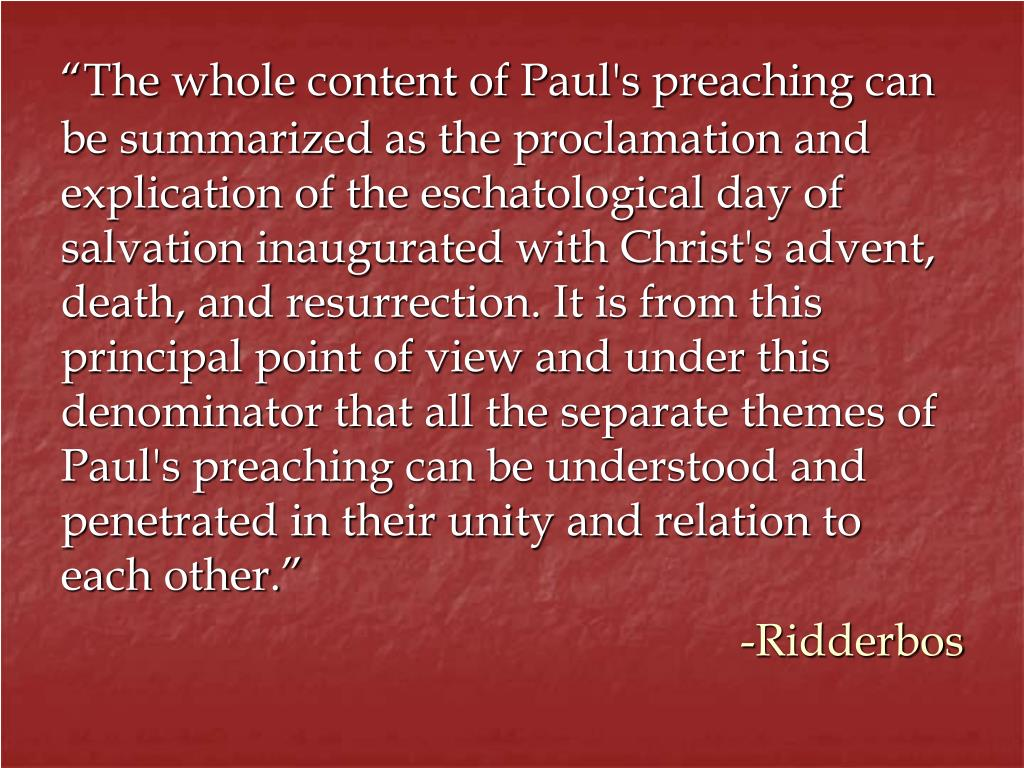 """The whole content of Paul's preaching can be summarized as the proclamation and explication of the eschatological day of salvation inaugurated with Christ's advent, death, and resurrection. It is from this principal point of view and under this denominator that all the separate themes of Paul's preaching can be understood and penetrated in their unity and relation to"