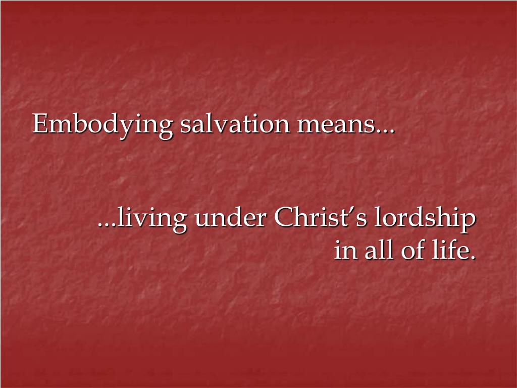 Embodying salvation means...