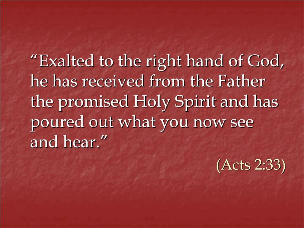 """Exalted to the right hand of God, he has received from the Father the promised Holy Spirit and has poured out what you now see and hear."""