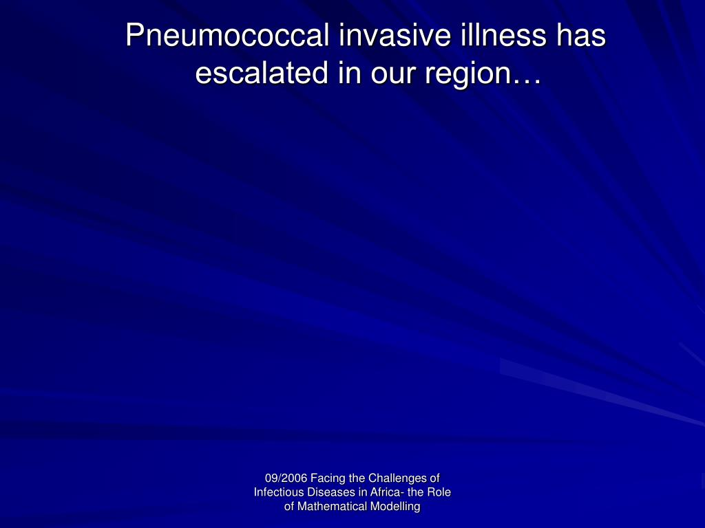 Pneumococcal invasive illness has 			escalated in our region…
