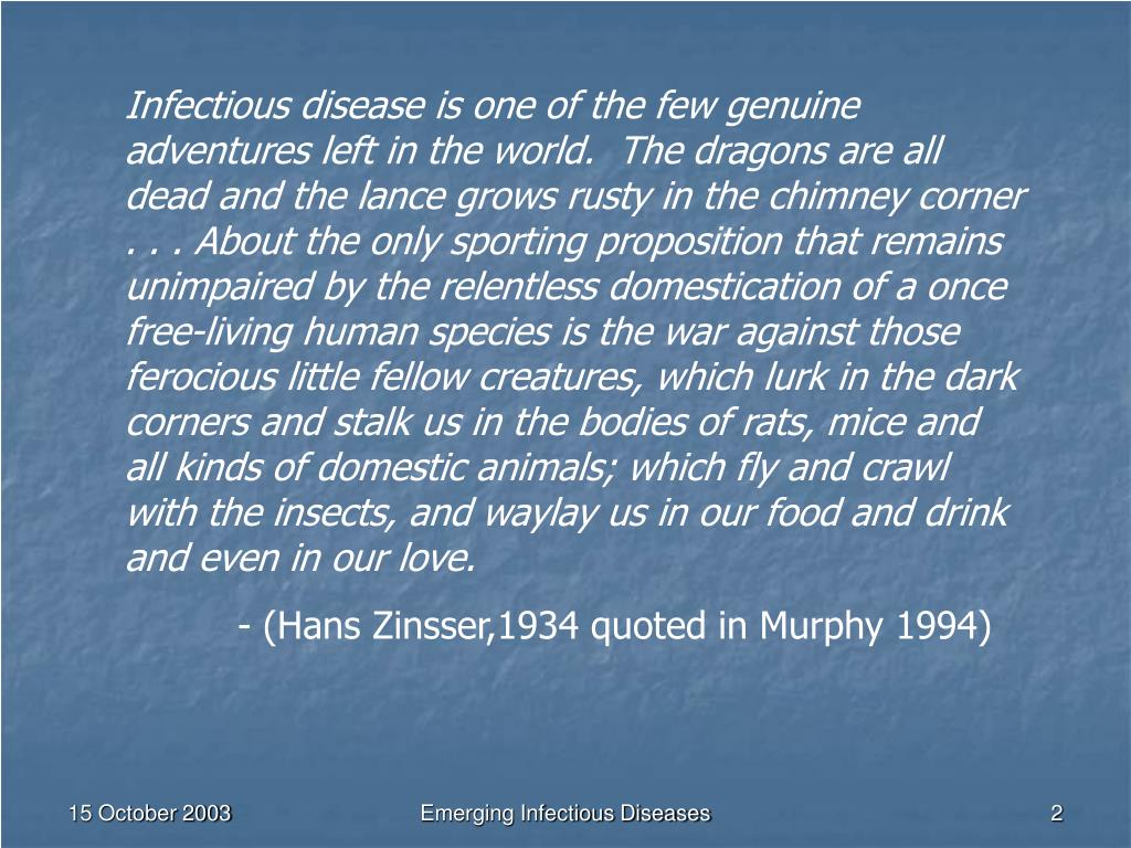 Infectious disease is one of the few genuine adventures left in the world.  The dragons are all dead and the lance grows rusty in the chimney corner . . . About the only sporting proposition that remains unimpaired by the relentless domestication of a once free-living human species is the war against those ferocious little fellow creatures, which lurk in the dark corners and stalk us in the bodies of rats, mice and all kinds of domestic animals; which fly and crawl with the insects, and waylay us in our food and drink and even in our love.