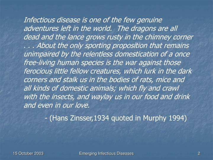 Infectious disease is one of the few genuine adventures left in the world.  The dragons are all dead...
