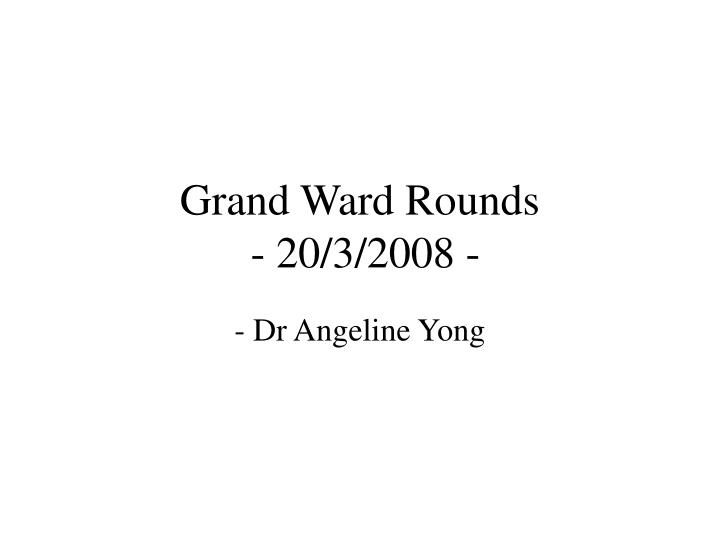 Grand ward rounds 20 3 2008