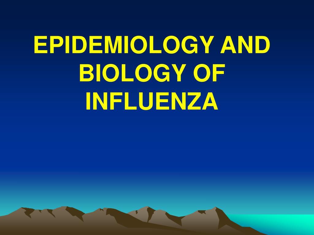 EPIDEMIOLOGY AND BIOLOGY OF INFLUENZA