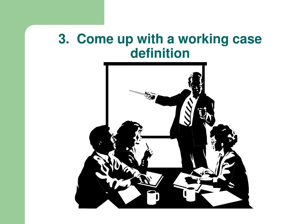 3.  Come up with a working case definition