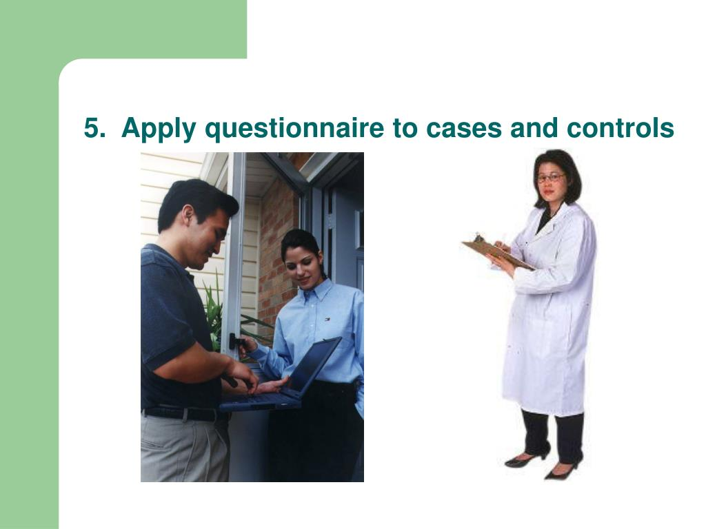 5.  Apply questionnaire to cases and controls