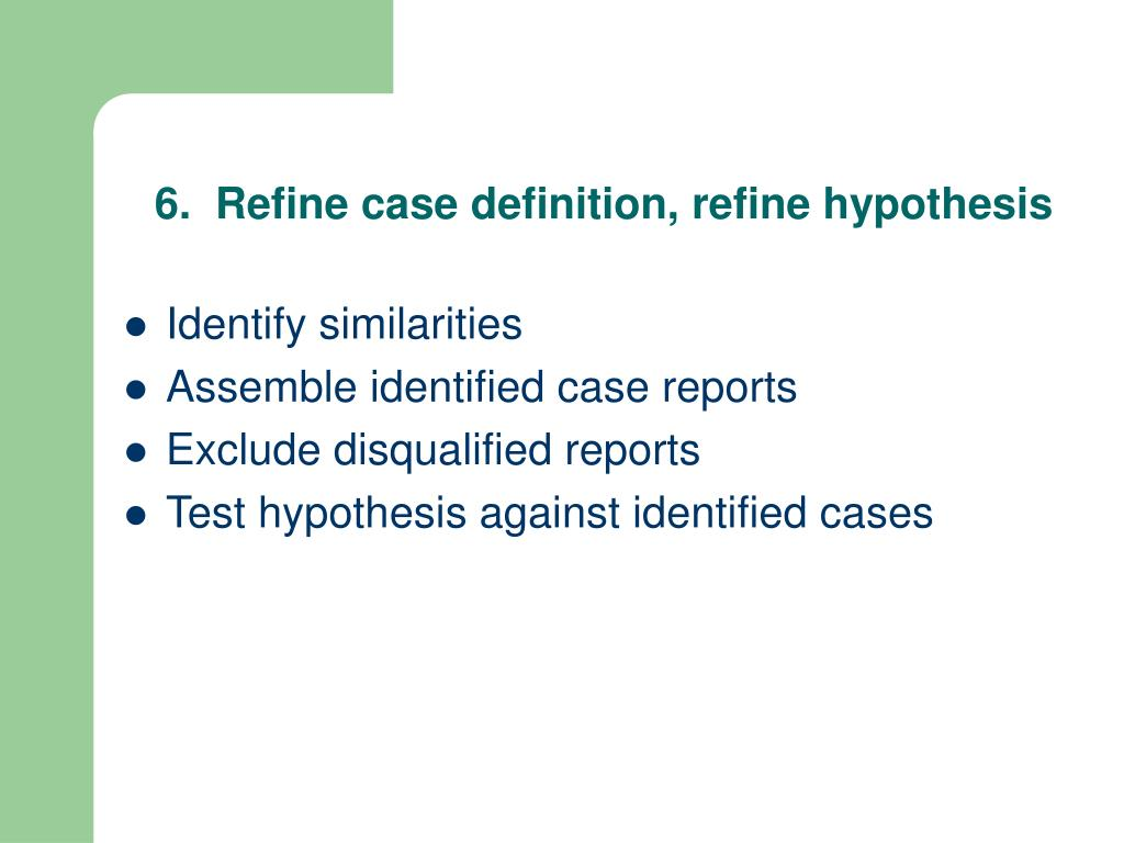 6.  Refine case definition, refine hypothesis