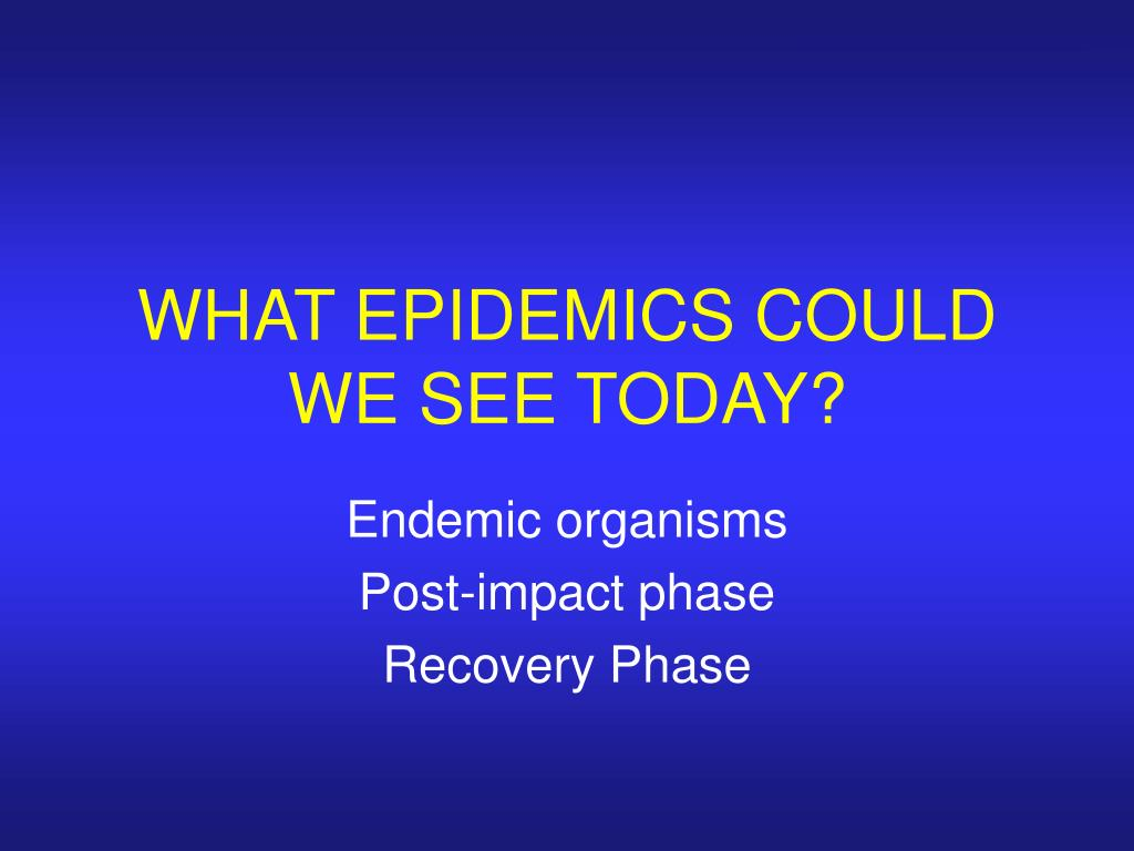 WHAT EPIDEMICS COULD WE SEE TODAY?