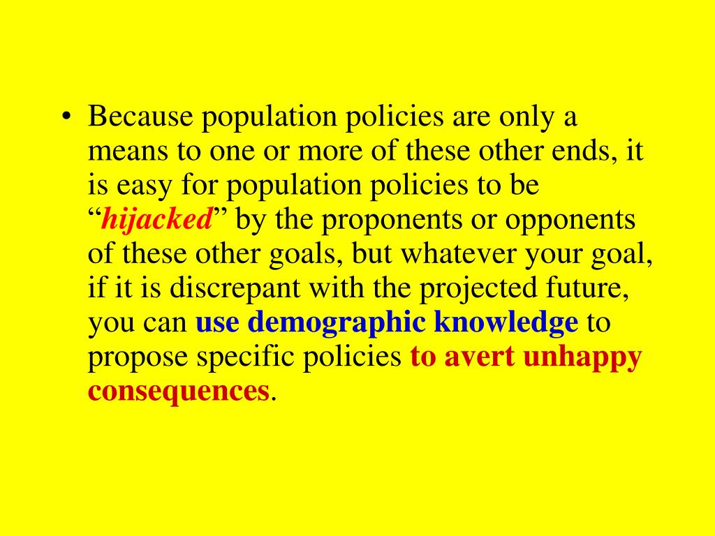 Because population policies are only a means to one or more of these other ends, it is easy for population policies to be ""