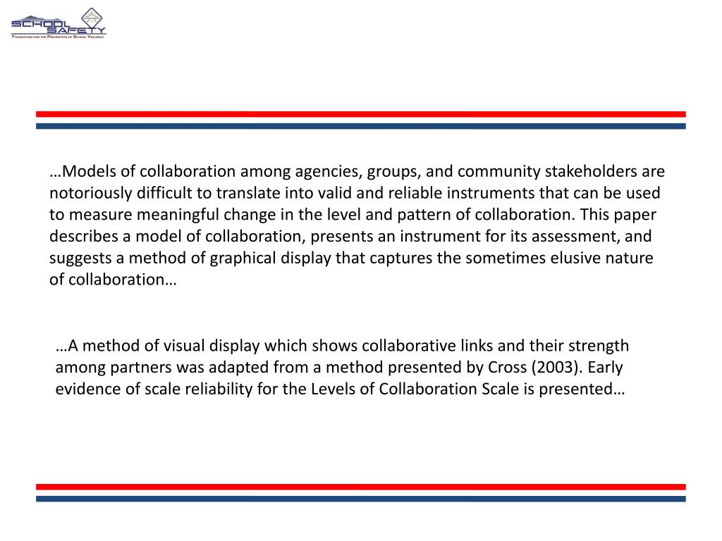…Models of collaboration among agencies, groups, and community stakeholders are notoriously difficult to translate into valid and reliable instruments that can be used to measure meaningful change in the level and pattern of collaboration. This paper describes a model of collaboration, presents an instrument for its assessment, and