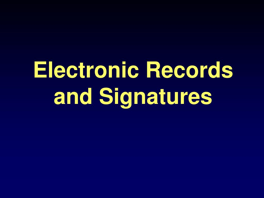 Electronic Records and Signatures