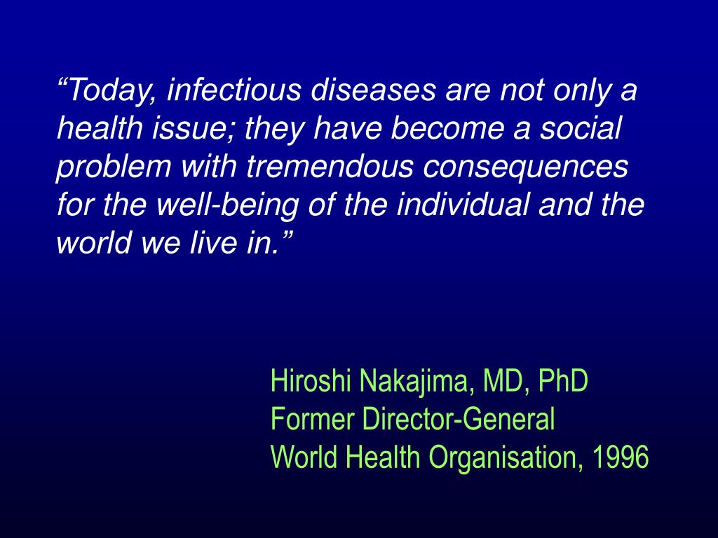 """Today, infectious diseases are not only a health issue; they have become a social problem with tremendous consequences for the well-being of the individual and the world we live in."""