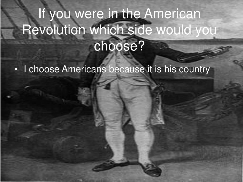 If you were in the American Revolution which side would you choose?