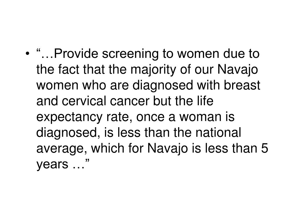 """""""…Provide screening to women due to the fact that the majority of our Navajo women who are diagnosed with breast and cervical cancer but the life expectancy rate, once a woman is diagnosed, is less than the national average, which for Navajo is less than 5 years …"""""""