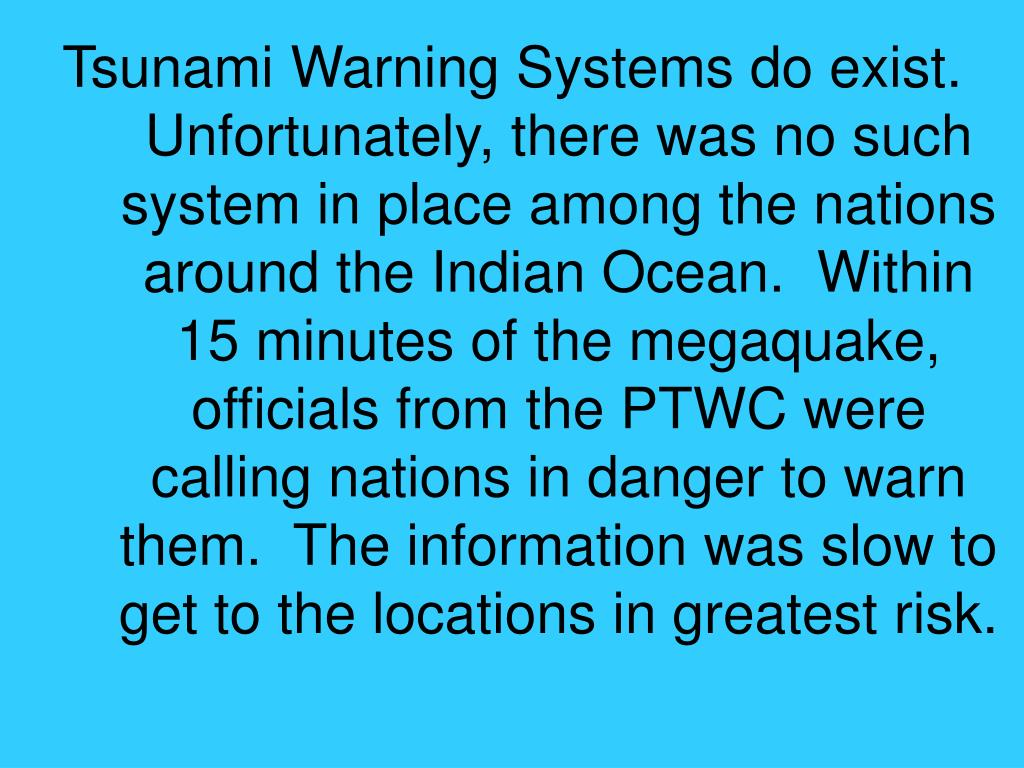 Tsunami Warning Systems do exist.  Unfortunately, there was no such system in place among the nations around the Indian Ocean.  Within 15 minutes of the megaquake, officials from the PTWC were calling nations in danger to warn them.  The information was slow to get to the locations in greatest risk.