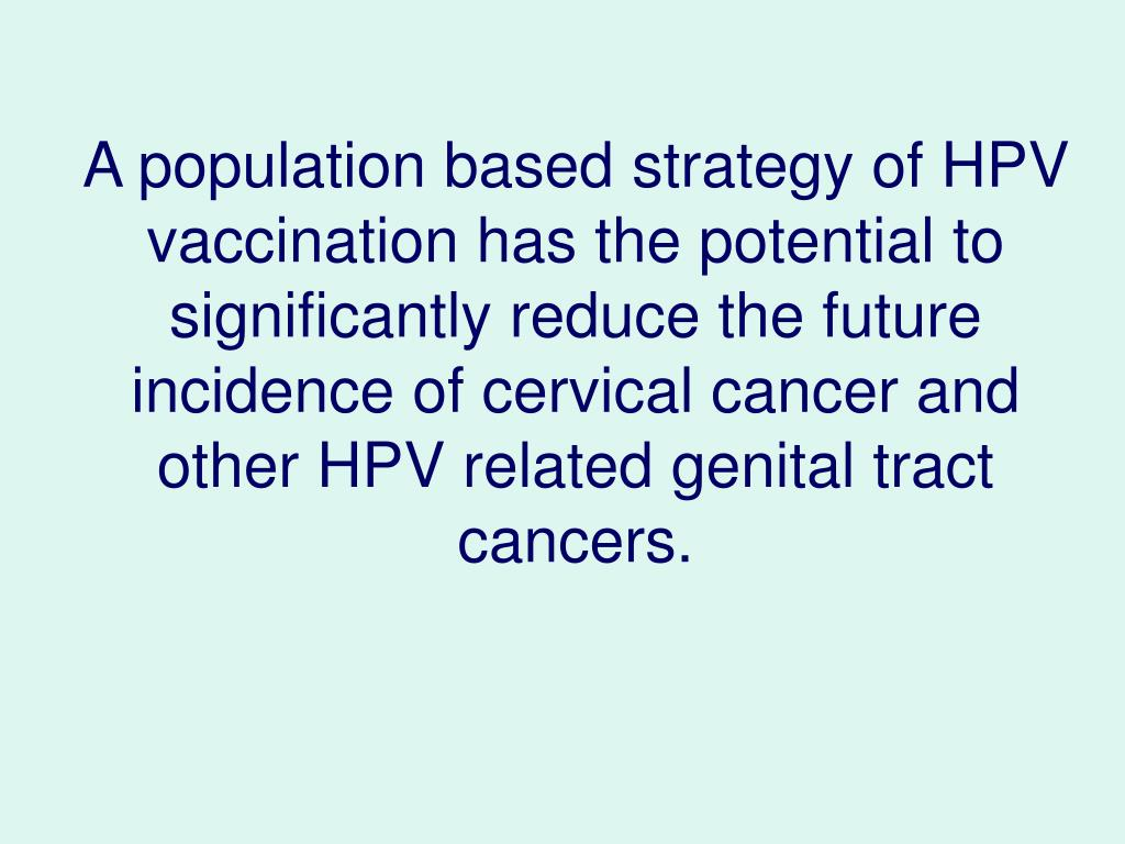 A population based strategy of HPV vaccination has the potential to significantly reduce the future incidence of cervical cancer and other HPV related genital tract cancers.