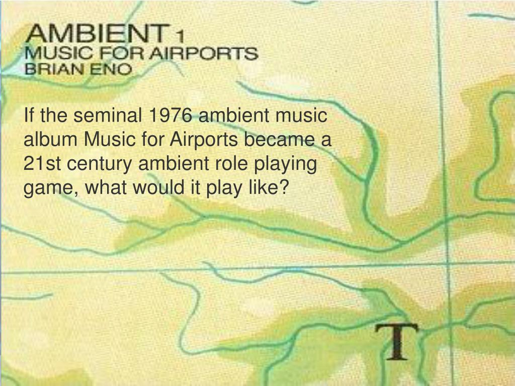 If the seminal 1976 ambient music album Music for Airports became a 21st century ambient role playing game, what would it play like?