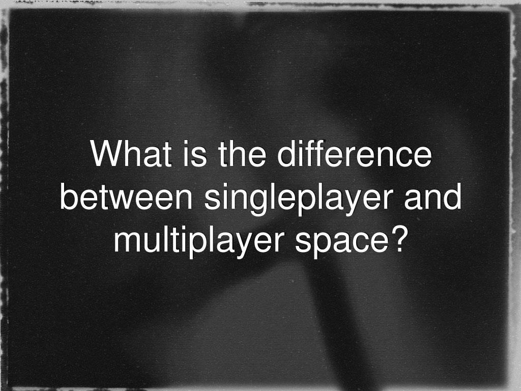 What is the difference between singleplayer and multiplayer space?