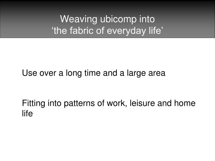 Weaving ubicomp into the fabric of everyday life