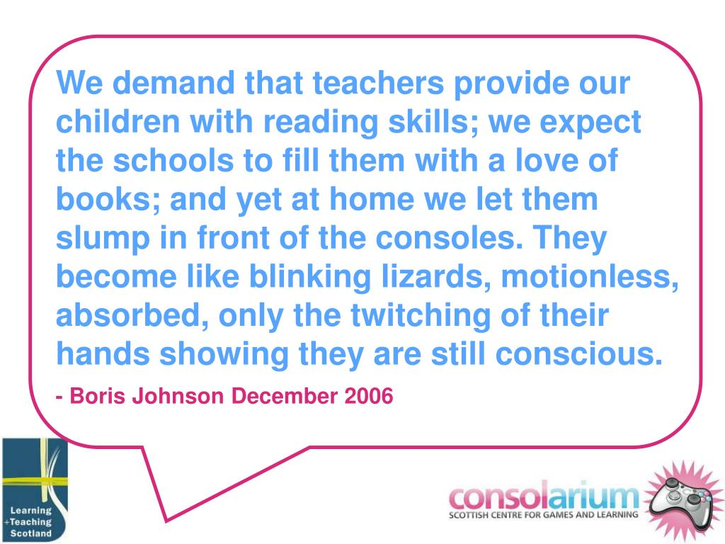 We demand that teachers provide our children with reading skills; we expect the schools to fill them with a love of books; and yet at home we let them slump in front of the consoles. They become like blinking lizards, motionless, absorbed, only the twitching of their hands showing they are still conscious.