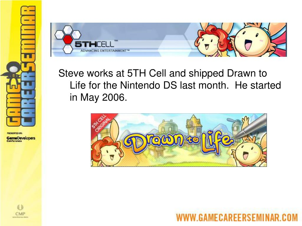 Steve works at 5TH Cell and shipped Drawn to Life for the Nintendo DS last month.  He started in May 2006.