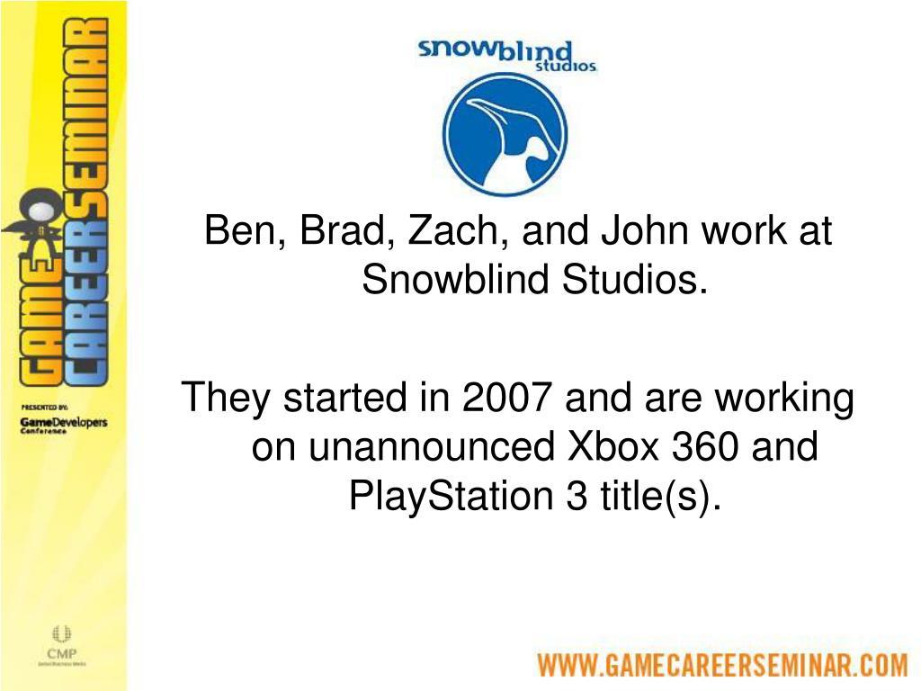 Ben, Brad, Zach, and John work at Snowblind Studios.