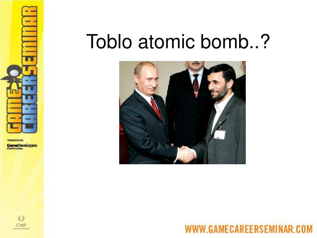 Toblo atomic bomb..?