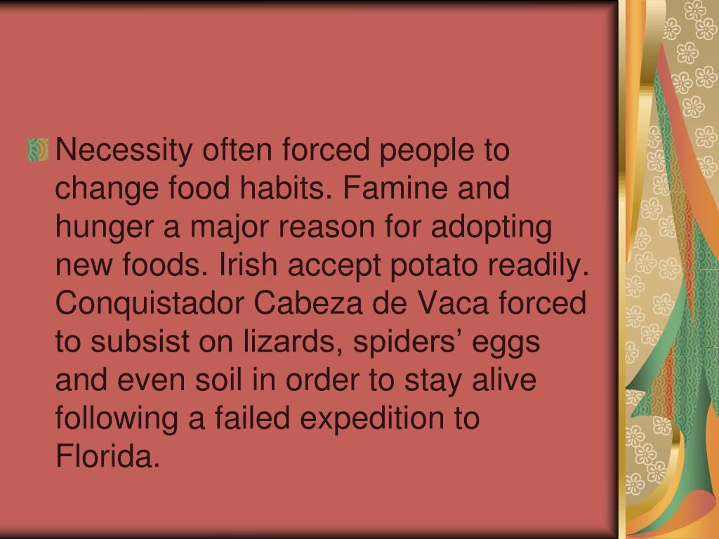 Necessity often forced people to change food habits. Famine and hunger a major reason for adopting new foods. Irish accept potato readily. Conquistador Cabeza de Vaca forced to subsist on lizards, spiders' eggs and even soil in order to stay alive following a failed expedition to Florida.