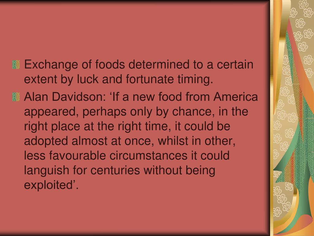 Exchange of foods determined to a certain extent by luck and fortunate timing.