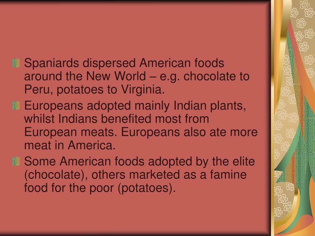 Spaniards dispersed American foods around the New World – e.g. chocolate to Peru, potatoes to Virginia.
