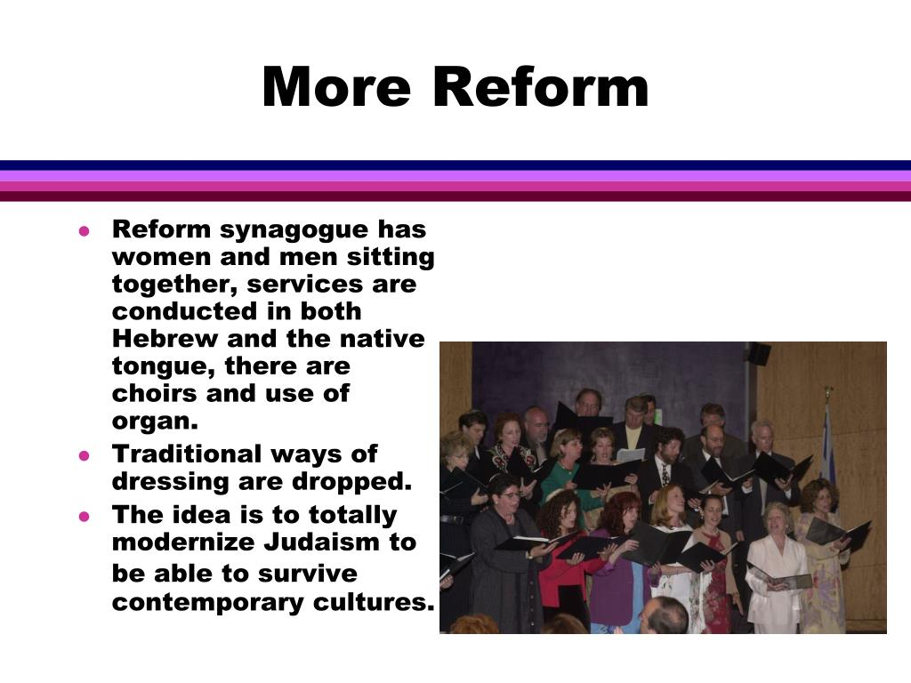 Reform synagogue has women and men sitting together, services are conducted in both Hebrew and the native tongue, there are choirs and use of organ.