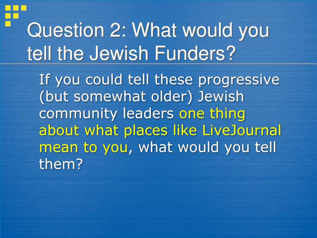 Question 2: What would you tell the Jewish Funders?