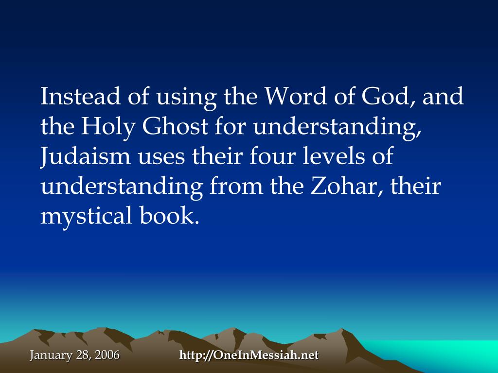 Instead of using the Word of God, and the Holy Ghost for understanding, Judaism uses their four levels of understanding from the Zohar, their mystical book.