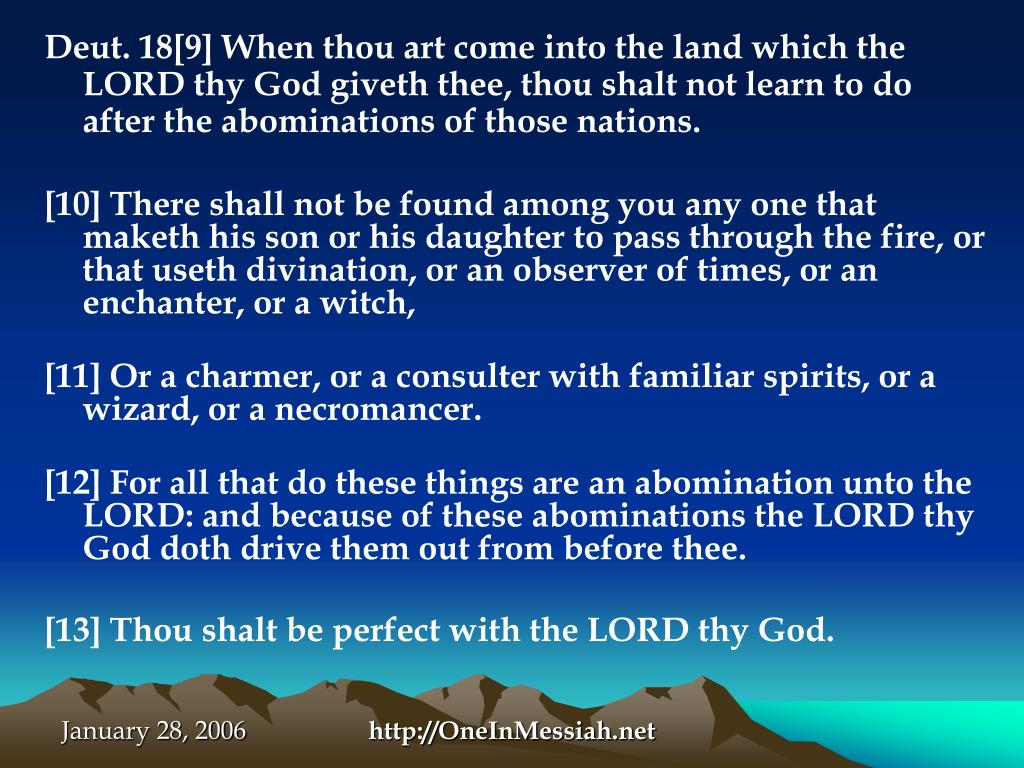 Deut. 18[9] When thou art come into the land which the LORD thy God giveth thee, thou shalt not learn to do after the abominations of those nations.