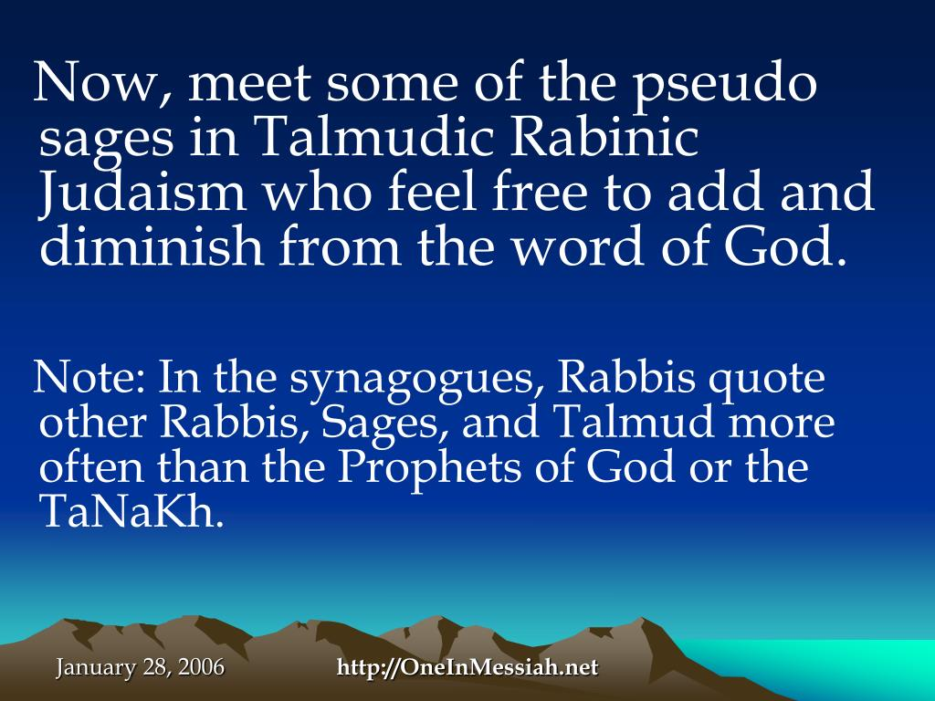 Now, meet some of the pseudo sages in Talmudic Rabinic Judaism who feel free to add and diminish from the word of God.