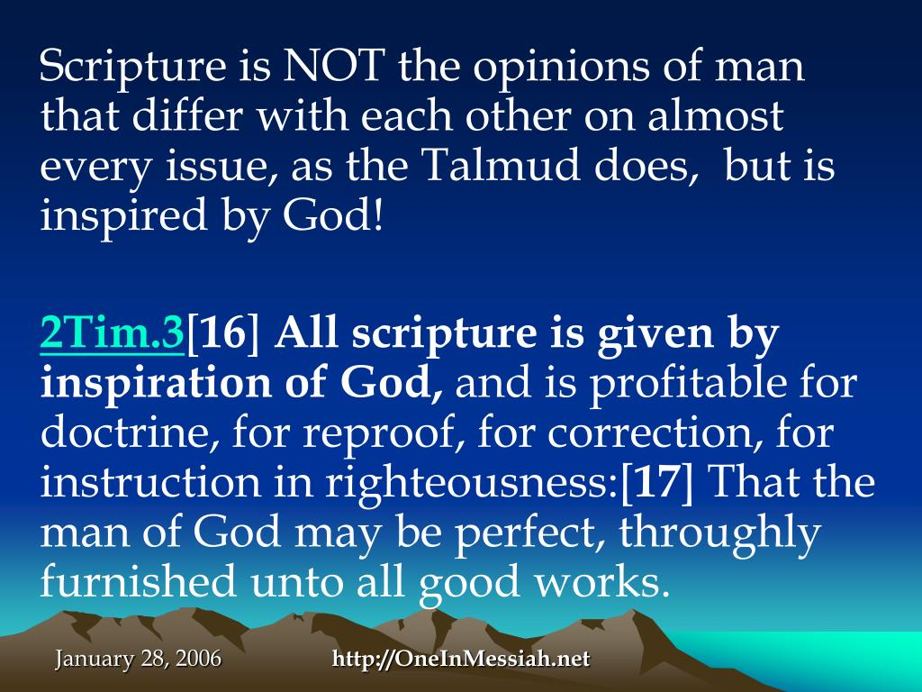 Scripture is NOT the opinions of man that differ with each other on almost every issue, as the Talmud does,  but is inspired by God!